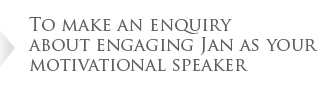 To make an enquiry about engaging Jan as your motivational speaker